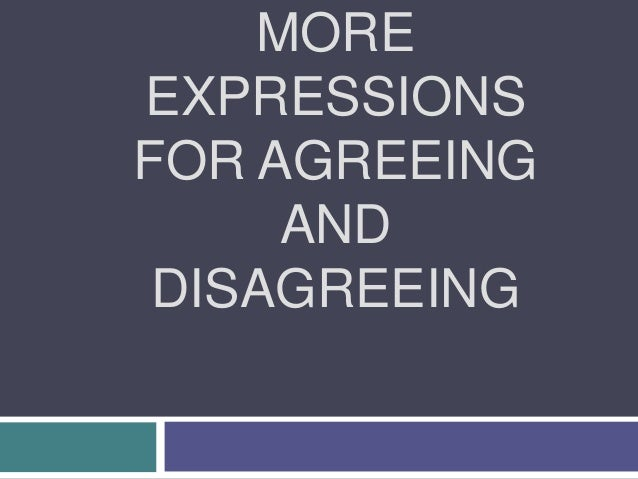 MORE EXPRESSIONS FOR AGREEING AND DISAGREEING