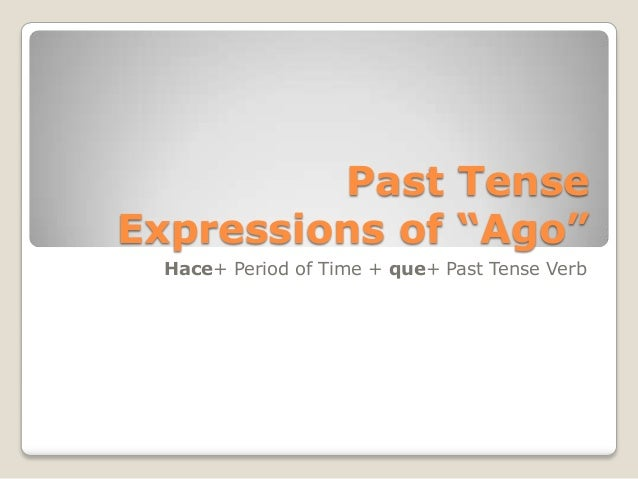 "Past TenseExpressions of ""Ago""Hace+ Period of Time + que+ Past Tense Verb"