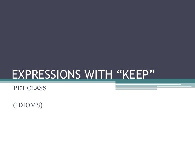 """EXPRESSIONS WITH """"KEEP""""PET CLASS(IDIOMS)"""
