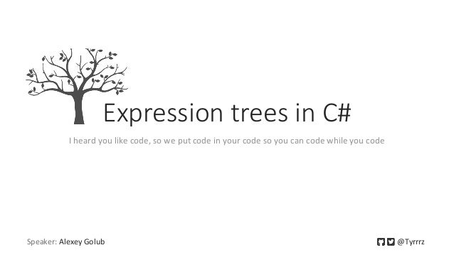 Speaker: Alexey Golub @Tyrrrz Expression trees in C# I heard you like code, so we put code in your code so you can code wh...