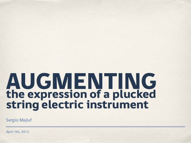 AUGMENTING the expression of a plucked string electric instrument Sergio Majluf April 16h, 2013