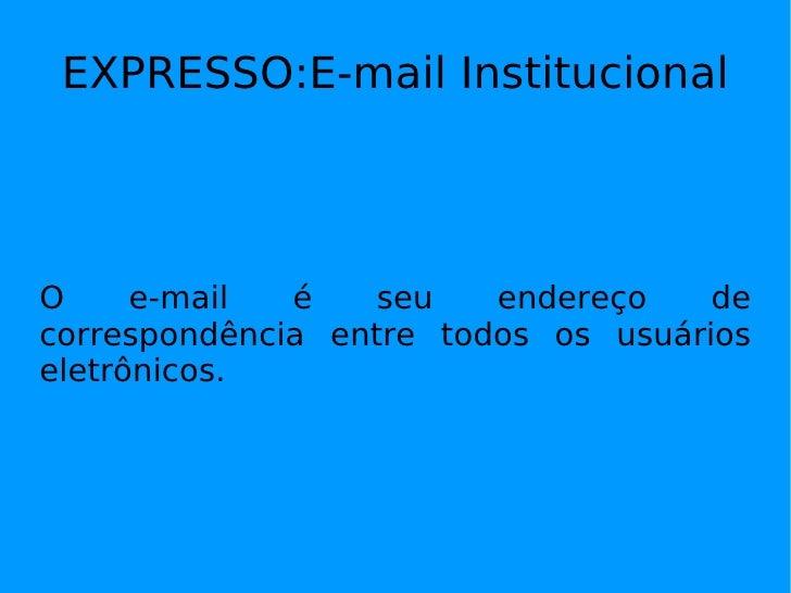 EXPRESSO:E-mail Institucional O e-mail é seu endereço de correspondência entre todos os usuários eletrônicos.