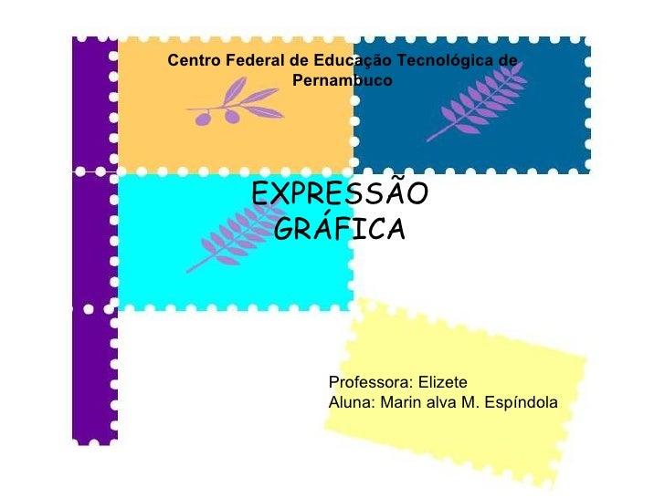 Centro Federal de Educação Tecnológica de Pernambuco EXPRESSÃO GRÁFICA Professora: Elizete Aluna: Marin alva M. Espíndola