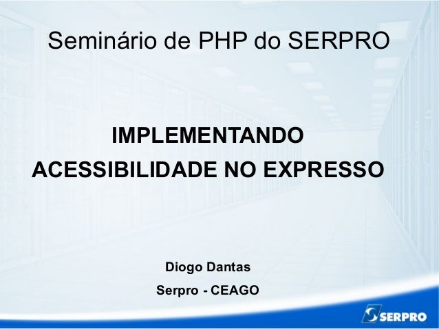 Seminário de PHP do SERPRO IMPLEMENTANDO ACESSIBILIDADE NO EXPRESSO Diogo Dantas Serpro - CEAGO