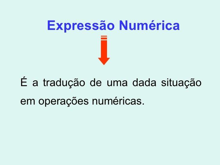 Expressão Numérica É a tradução de uma dada situação em operações numéricas.