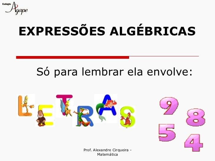 EXPRESSÕES ALGÉBRICAS  Só para lembrar ela envolve:          Prof. Alexandre Cirqueira -                  Matemática