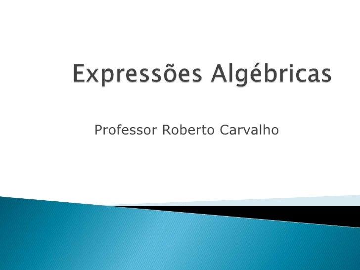 Expressões Algébricas <br />Professor Roberto Carvalho<br />