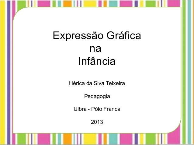 Expressão GráficanaInfânciaHérica da Siva TeixeiraPedagogiaUlbra - Pólo Franca2013