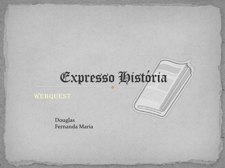 Expresso História<br />Webquest<br />Douglas <br />Fernanda Maria<br />