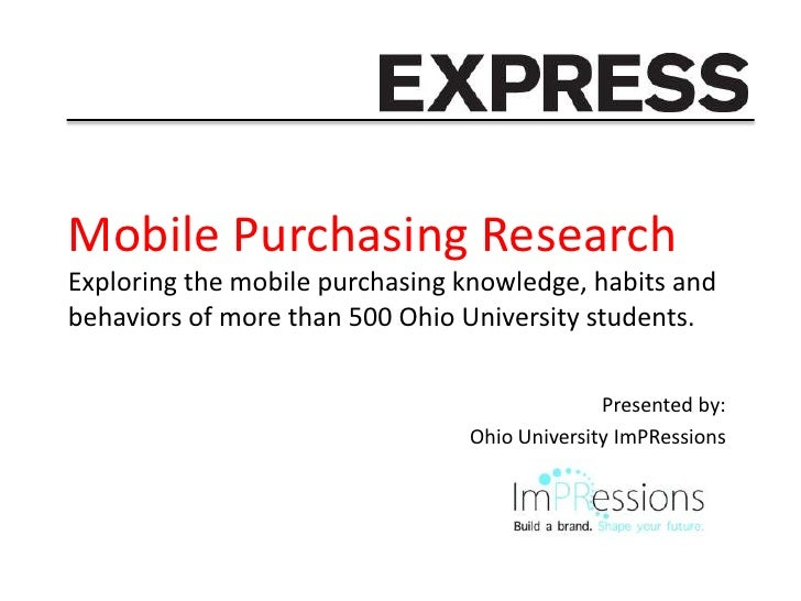 Mobile Purchasing ResearchExploring the mobile purchasing knowledge, habits andbehaviors of more than 500 Ohio University ...