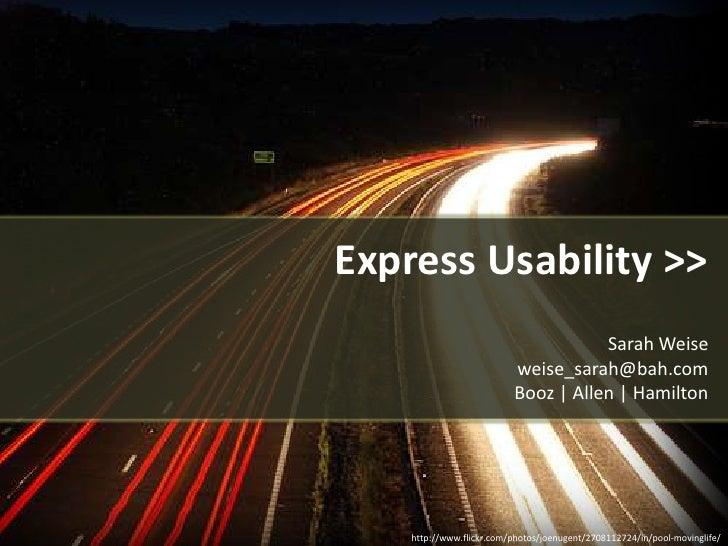Express Usability >>Sarah Weise  weise_sarah@bah.com Booz | Allen | Hamilton<br />http://www.flickr.com/photos/joenugent/2...