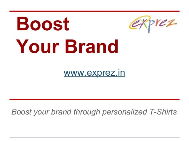 Boost Your Brand http://www.ex www.exprez.in Boost your brand through personalized T-Shirts