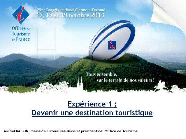 Expérience 1 : Devenir une destination touristique Michel RAISON, maire de Luxeuil-les-Bains et président de l'Office de T...