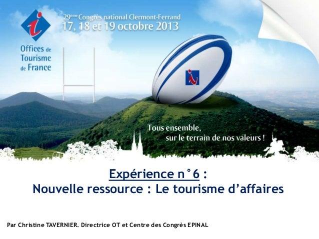 Expérience n°6 : Nouvelle ressource : Le tourisme d'affaires Par Christine TAVERNIER. Directrice OT et Centre des Congrès ...
