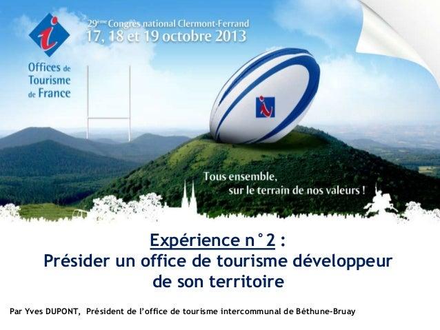 Expérience n°2 : Présider un office de tourisme développeur de son territoire Par Yves DUPONT, Président de l'office de to...