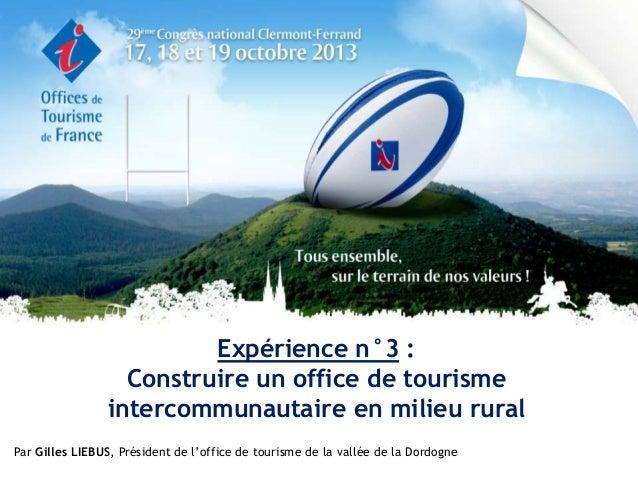 Expérience n°3 : Construire un office de tourisme intercommunautaire en milieu rural Par Gilles LIEBUS, Président de l'off...