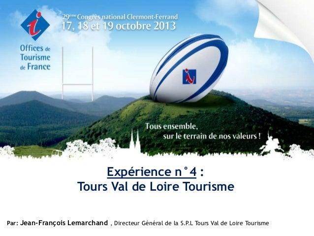 Expérience n°4 : Tours Val de Loire Tourisme Par: Jean-François Lemarchand , Directeur Général de la S.P Tours Val de Loir...