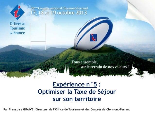 Expérience n°5 : Optimiser la Taxe de Séjour sur son territoire Par Françoise GRAIVE, Directeur de l'Office de Tourisme et...