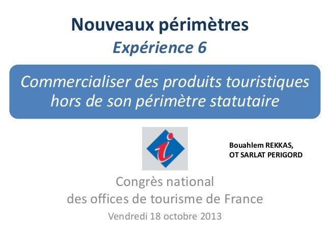 Nouveaux périmètres Expérience 6 Commercialiser des produits touristiques hors de son périmètre statutaire Bouahlem REKKAS...
