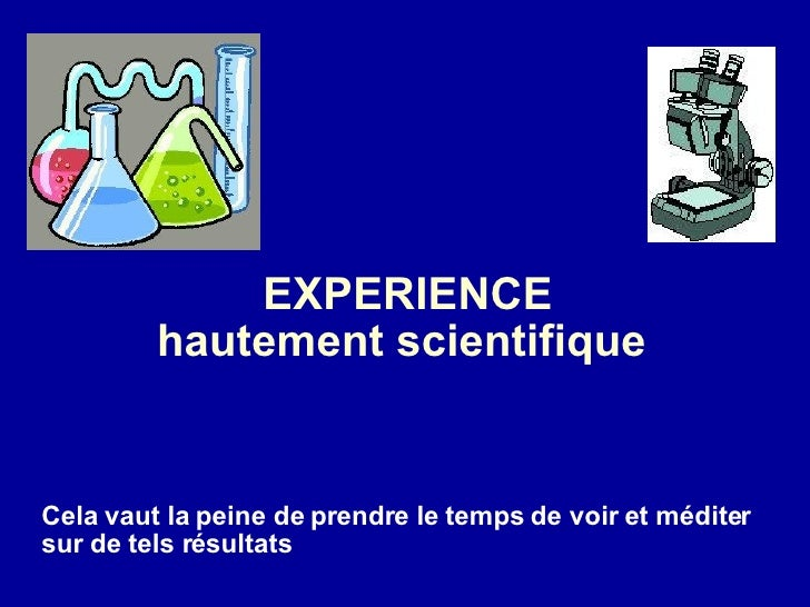 EXPERIENCE hautement scientifique  Cela vaut la peine de prendre le temps de voir et méditer sur de tels résultats