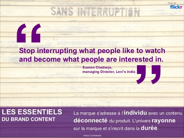 LES ESSENTIELS DU BRAND CONTENT Yahoo! Confidentiel Stop interrupting what people like to watch and become what people are...