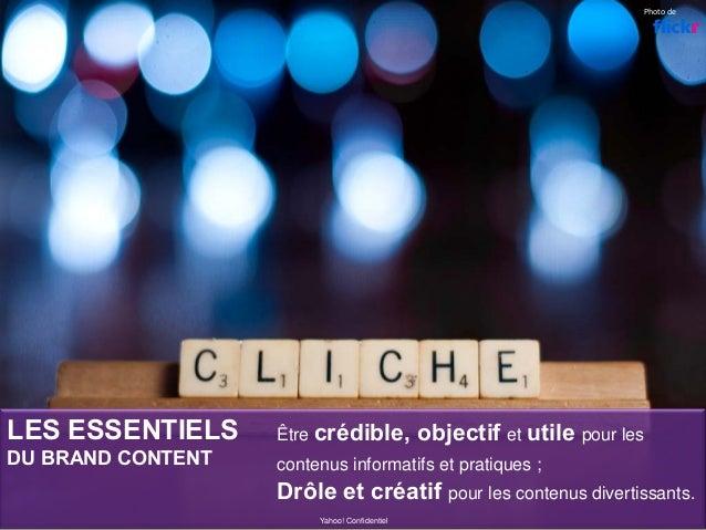 Yahoo! Confidentiel Être crédible, objectif et utile pour les contenus informatifs et pratiques ; Drôle et créatif pour le...