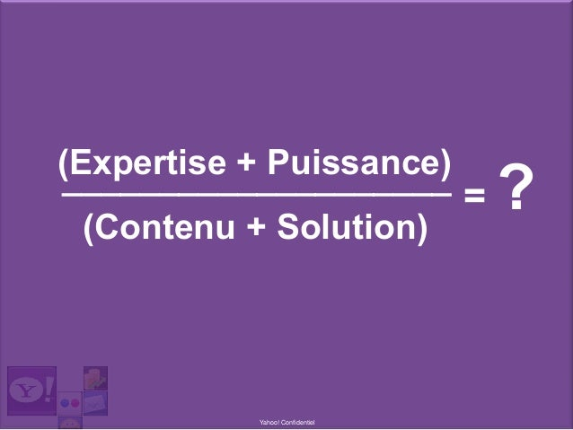 Yahoo! Confidentiel ____________________(Expertise + Puissance) = ?(Contenu + Solution)