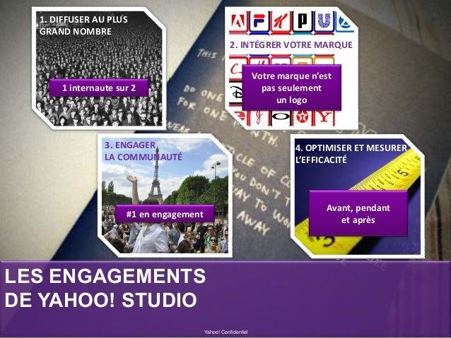 LES ENGAGEMENTS DE YAHOO! STUDIO Yahoo! Confidentiel 1.DIFFUSERAUPLUS GRANDNOMBRE 2.INTÉGRERVOTREMARQUE 4.OPTIMISE...
