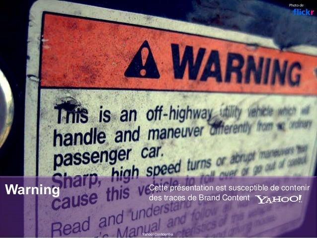 Warning Cette présentation est susceptible de contenir des traces de Brand Content Yahoo! Confidentiel Photode