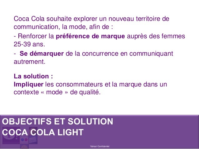 Yahoo! Confidentiel Coca Cola souhaite explorer un nouveau territoire de communication, la mode, afin de : - Renforcer la ...
