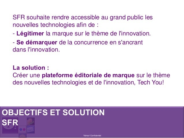 Yahoo! Confidentiel SFR souhaite rendre accessible au grand public les nouvelles technologies afin de : - Légitimer la mar...