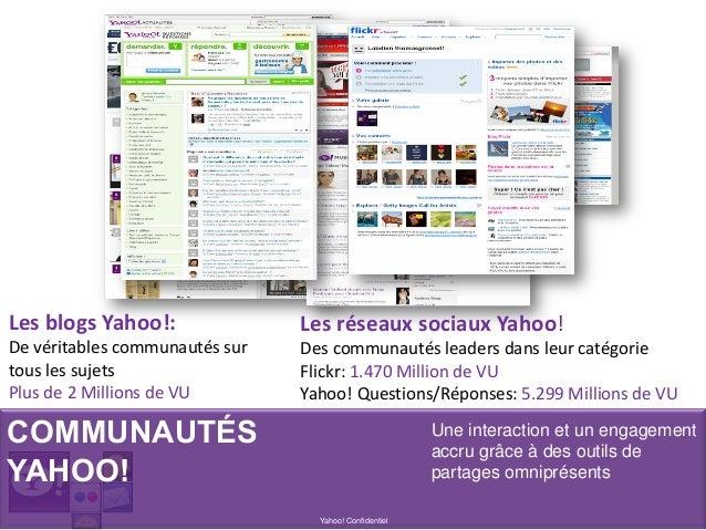 COMMUNAUTÉS YAHOO! Yahoo! Confidentiel Une interaction et un engagement accru grâce à des outils de partages omniprésents ...