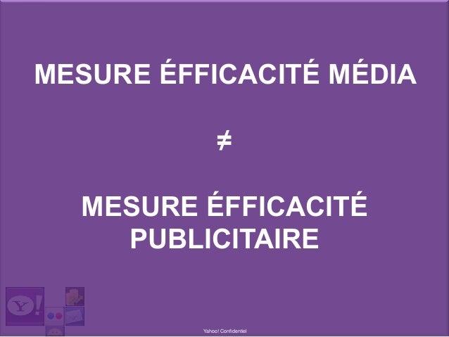 Yahoo! Confidentiel MESURE ÉFFICACITÉ MÉDIA ≠ MESURE ÉFFICACITÉ PUBLICITAIRE