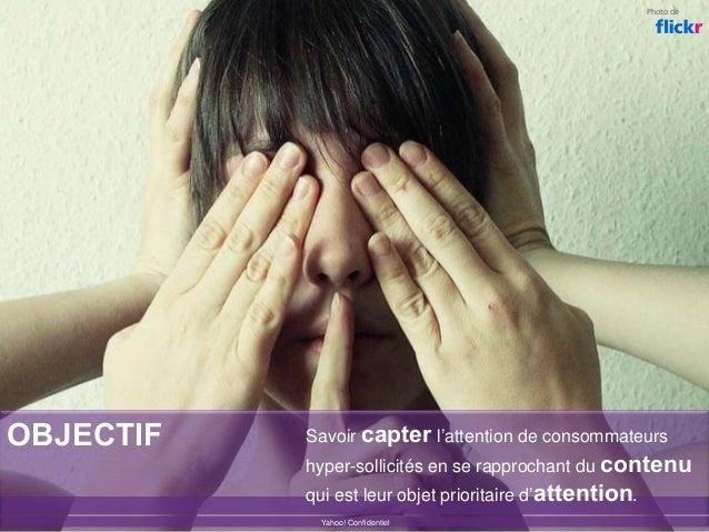 OBJECTIF Yahoo! Confidentiel Photode Savoir capter l'attention de consommateurs hyper-sollicités en se rapprochant du con...