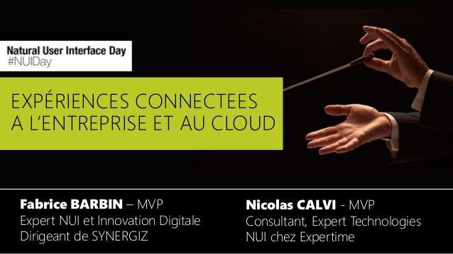 EXPÉRIENCES CONNECTEES A L'ENTREPRISE ET AU CLOUD Fabrice BARBIN – MVP Expert NUI et Innovation Digitale Dirigeant de SYNE...