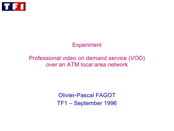 Experiment   Professional video on demand service (VOD) over an ATM local area network Olivier-Pascal FAGOT TF1 – Septembe...