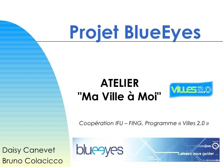 "Projet BlueEyes Daisy Canevet Bruno Colacicco ATELIER "" Ma Ville à Moi "" Coopération IFU – FING, Programme « Vil..."