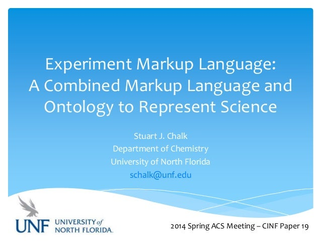 Experiment Markup Language: A Combined Markup Language and Ontology to Represent Science Stuart J. Chalk Department of Che...