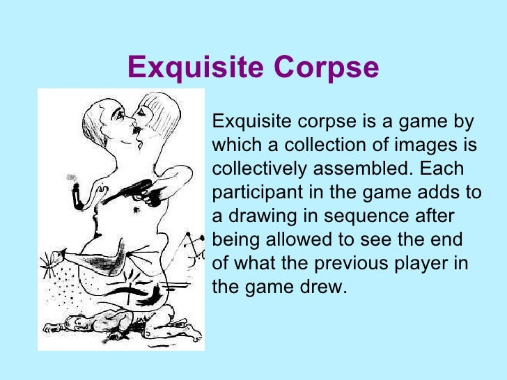 Exquisite Corpse Exquisite corpse is a game by which a collection of images is collectively assembled. Each participant in...