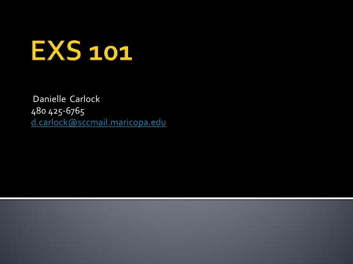 EXS 101<br /> Danielle  Carlock<br />480 425-6765<br />d.carlock@sccmail.maricopa.edu<br />