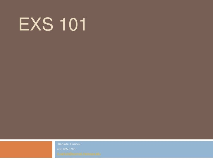 EXS 101   Danielle Carlock   480 425-6765   d.carlock@sccmail.maricopa.edu