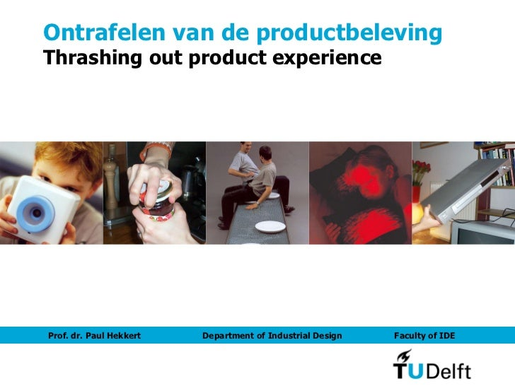Ontrafelen van de productbeleving Thrashing out product experience Prof. dr. Paul Hekkert  Department of Industrial Design...