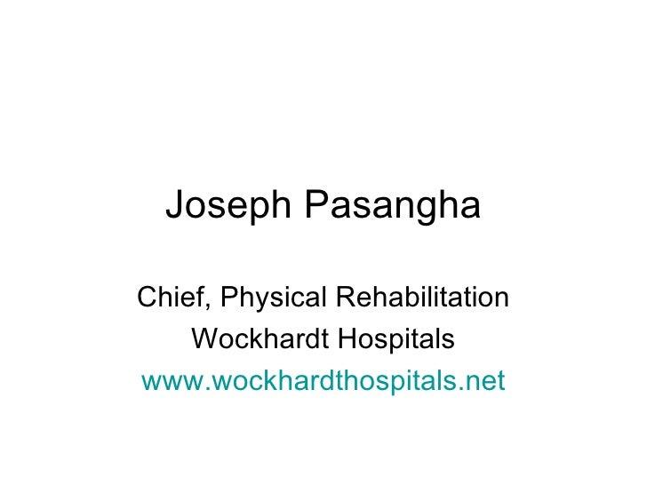 Joseph Pasangha Chief, Physical Rehabilitation Wockhardt Hospitals www.wockhardthospitals.net