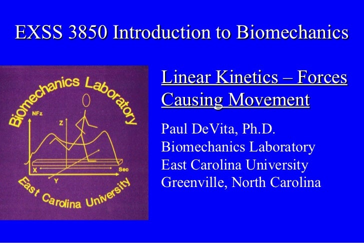 EXSS 3850 Introduction to Biomechanics Linear Kinetics – Forces Causing Movement Paul DeVita, Ph.D. Biomechanics Laborator...
