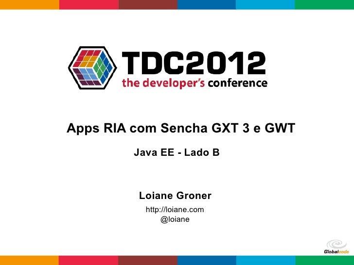 Apps RIA com Sencha GXT 3 e GWT         Java EE - Lado B         Loiane Groner           http://loiane.com                ...