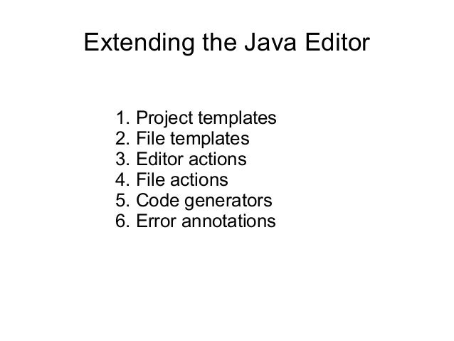 Extending the Java Editor 1. Project templates 2. File templates 3. Editor actions 4. File actions 5. Code generators 6. E...