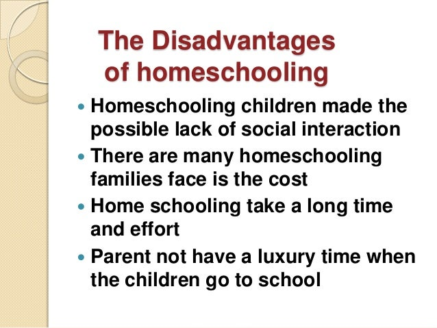 disadvantages of homeschooling Disadvantages of homeschooling include the time it takes, the costs of quality education materials, the lack of socialization opportunities, the lack of proper educational facilities and the fact that parents may not have the patience to properly teach children there's also the fact that children.