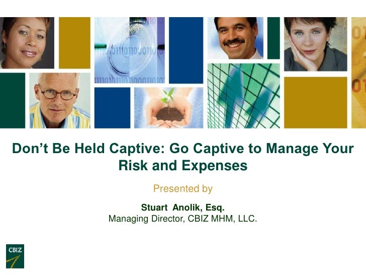 Don't Be Held Captive: Go Captive to Manage Your               Risk and Expenses                      Presented by        ...