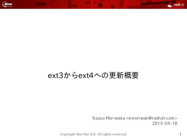ext3からext4への更新概要  Kazuo Moriwaka <kmoriwak@redhat.com> 2013-03-18 Copyright Red Hat K.K. All rights reserved.  1