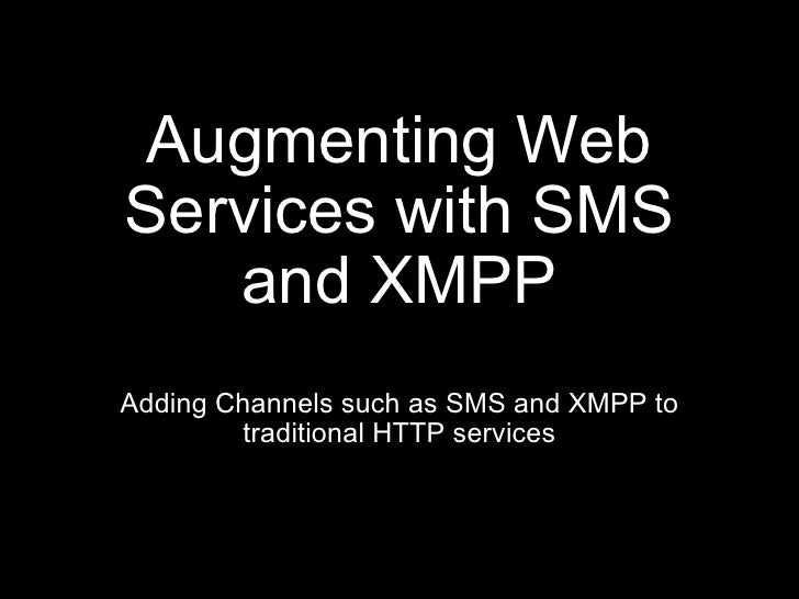 Augmenting Web Services with SMS and XMPP <ul><li>Adding Channels such as SMS and XMPP to traditional HTTP services </li><...